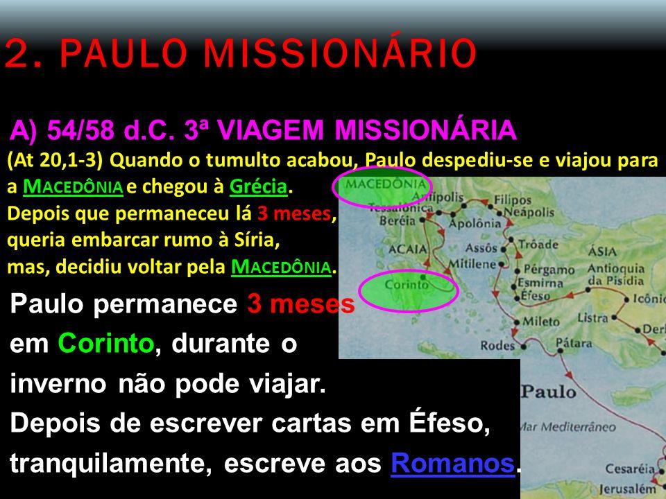 2. PAULO MISSIONÁRIO A) 54/58 d.C. 3ª VIAGEM MISSIONÁRIA (At 20,1-3) Quando o tumulto acabou, Paulo despediu-se e viajou para a M ACEDÔNIA e chegou à