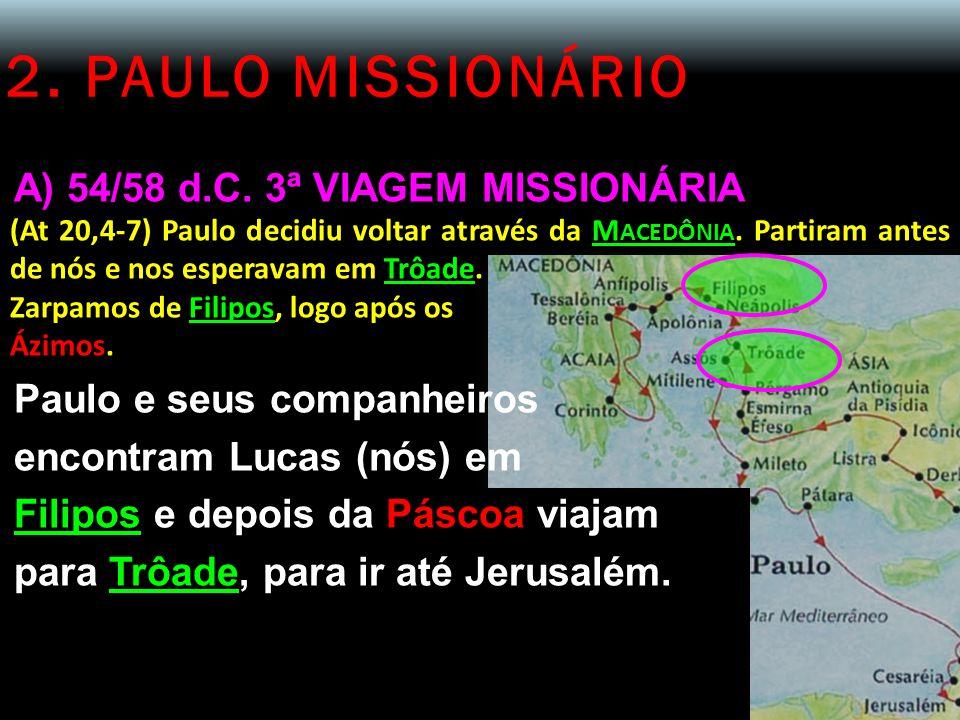 2. PAULO MISSIONÁRIO A) 54/58 d.C. 3ª VIAGEM MISSIONÁRIA (At 20,4-7) Paulo decidiu voltar através da M ACEDÔNIA. Partiram antes de nós e nos esperavam