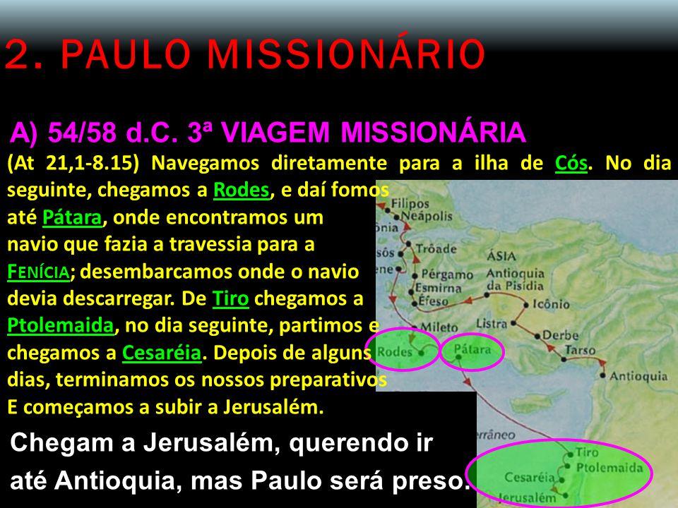 2. PAULO MISSIONÁRIO A) 54/58 d.C. 3ª VIAGEM MISSIONÁRIA (At 21,1-8.15) Navegamos diretamente para a ilha de Cós. No dia seguinte, chegamos a Rodes, e
