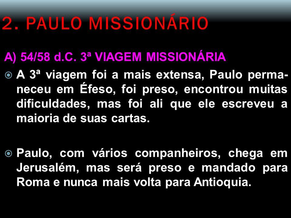 2. PAULO MISSIONÁRIO A) 54/58 d.C. 3ª VIAGEM MISSIONÁRIA  A 3ª viagem foi a mais extensa, Paulo perma- neceu em Éfeso, foi preso, encontrou muitas di