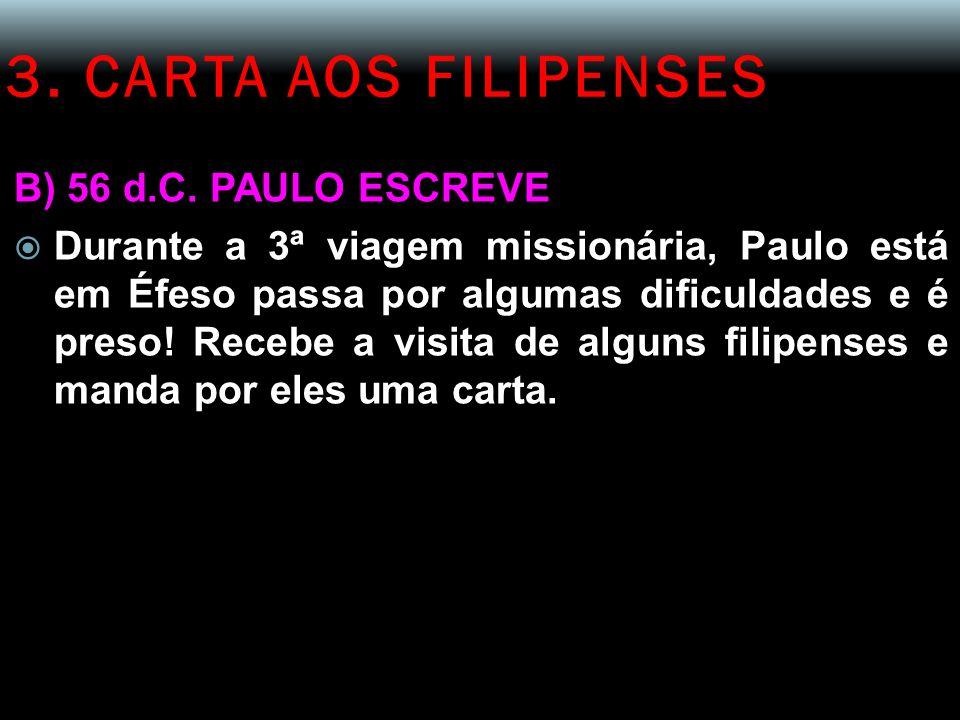 3. CARTA AOS FILIPENSES B) 56 d.C. PAULO ESCREVE  Durante a 3ª viagem missionária, Paulo está em Éfeso passa por algumas dificuldades e é preso! Rece