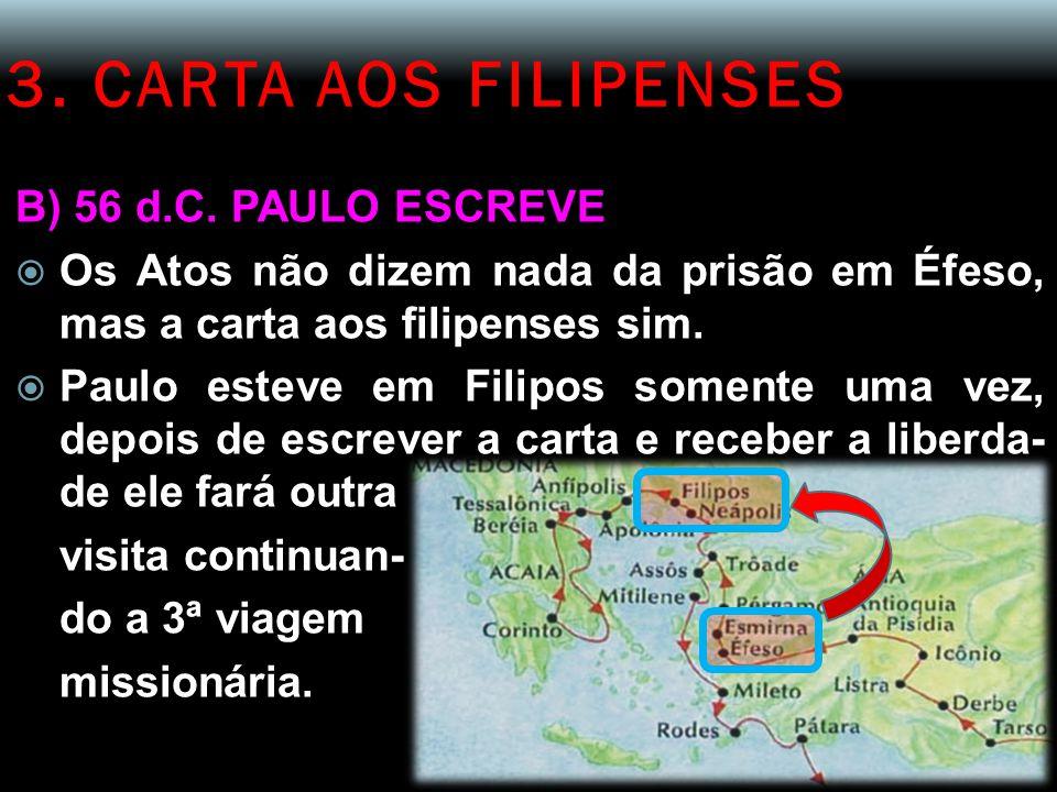 3. CARTA AOS FILIPENSES B) 56 d.C. PAULO ESCREVE  Os Atos não dizem nada da prisão em Éfeso, mas a carta aos filipenses sim.  Paulo esteve em Filipo