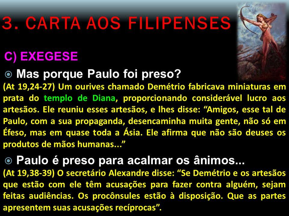 3. CARTA AOS FILIPENSES C) EXEGESE  Mas porque Paulo foi preso? (At 19,24-27) Um ourives chamado Demétrio fabricava miniaturas em prata do templo de