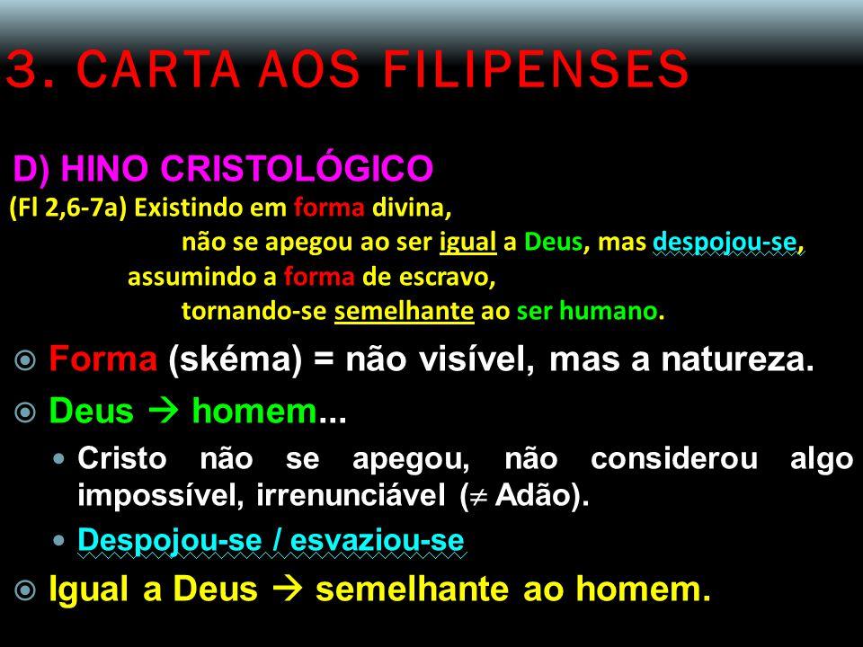 3. CARTA AOS FILIPENSES D) HINO CRISTOLÓGICO (Fl 2,6-7a) Existindo em forma divina, não se apegou ao ser igual a Deus, mas despojou-se, assumindo a fo