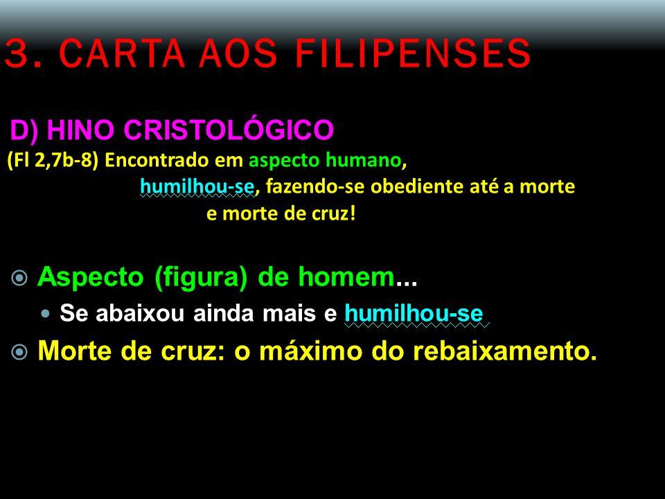 3. CARTA AOS FILIPENSES D) HINO CRISTOLÓGICO (Fl 2,7b-8) Encontrado em aspecto humano, humilhou-se, fazendo-se obediente até a morte e morte de cruz!
