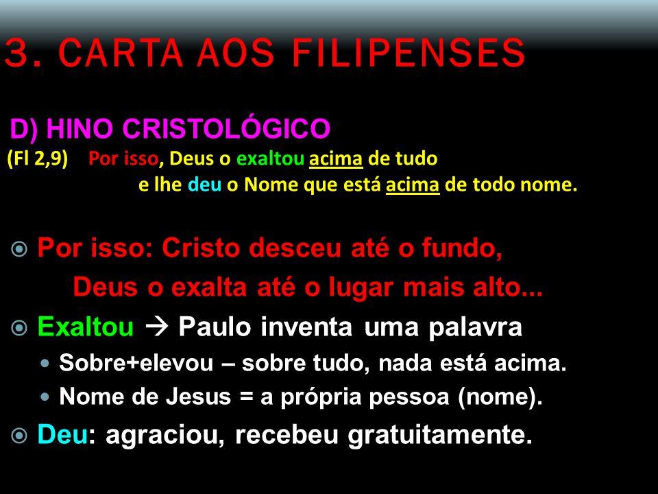 3. CARTA AOS FILIPENSES D) HINO CRISTOLÓGICO (Fl 2,9) Por isso, Deus o exaltou acima de tudo e lhe deu o Nome que está acima de todo nome.  Por isso: