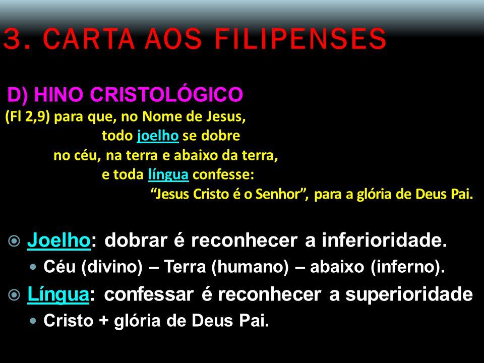3. CARTA AOS FILIPENSES D) HINO CRISTOLÓGICO (Fl 2,9) para que, no Nome de Jesus, todo joelho se dobre no céu, na terra e abaixo da terra, e toda líng