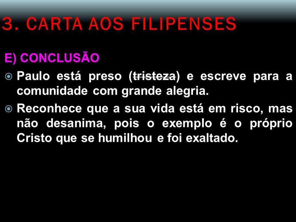 3. CARTA AOS FILIPENSES E) CONCLUSÃO  Paulo está preso (tristeza) e escreve para a comunidade com grande alegria.  Reconhece que a sua vida está em