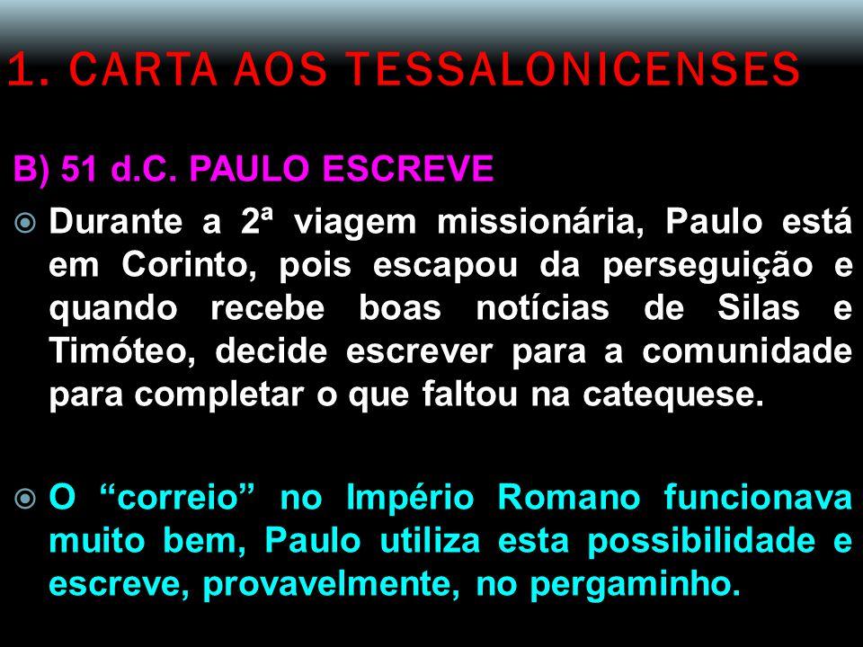 1. CARTA AOS TESSALONICENSES B) 51 d.C. PAULO ESCREVE  Durante a 2ª viagem missionária, Paulo está em Corinto, pois escapou da perseguição e quando r