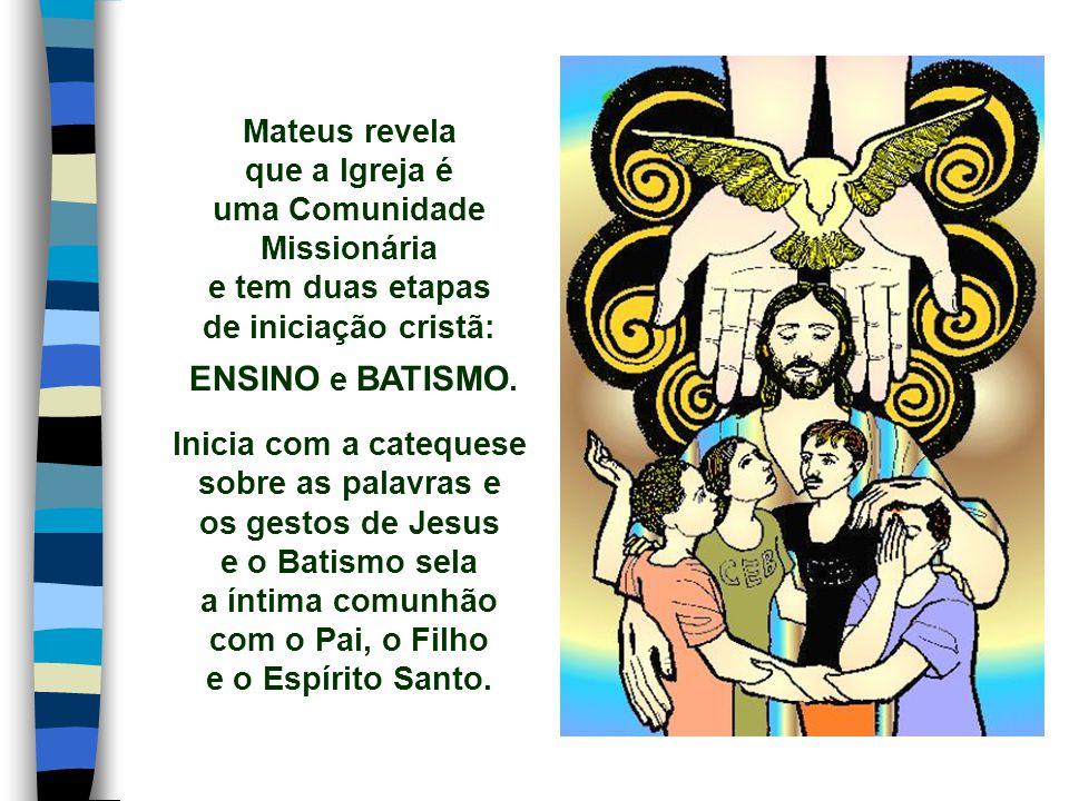 Mateus revela que a Igreja é uma Comunidade Missionária e tem duas etapas de iniciação cristã: ENSINO e BATISMO.
