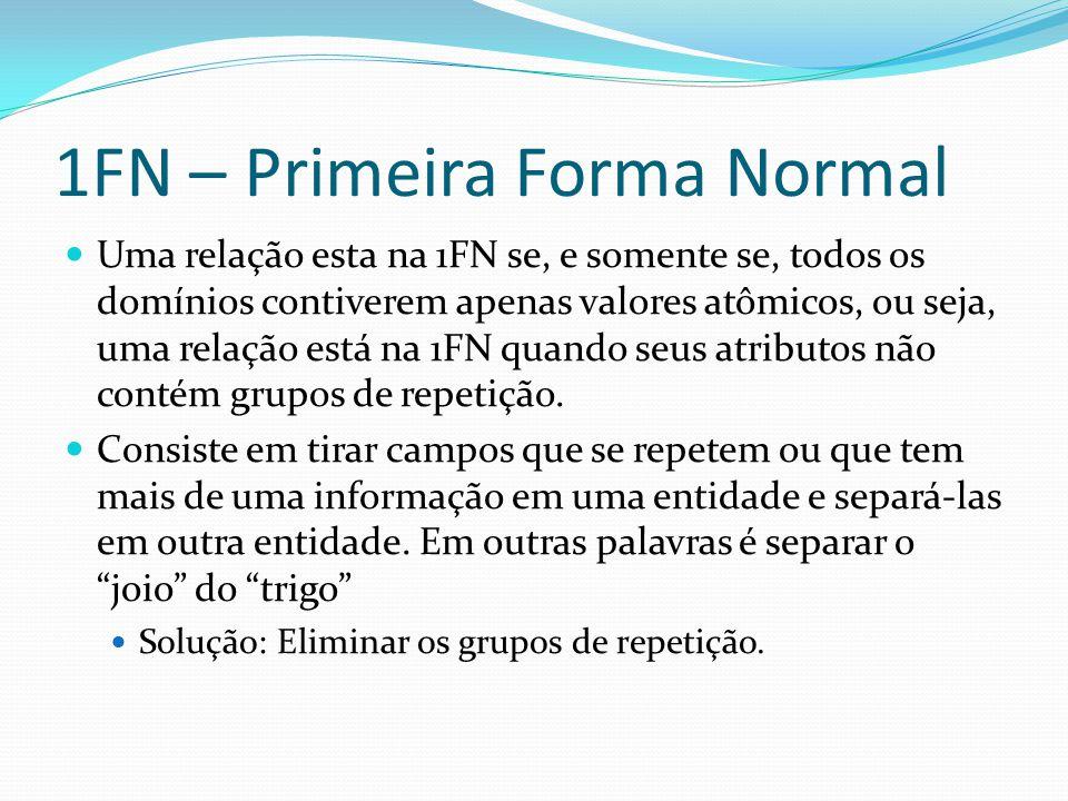 1FN – Primeira Forma Normal Uma relação esta na 1FN se, e somente se, todos os domínios contiverem apenas valores atômicos, ou seja, uma relação está na 1FN quando seus atributos não contém grupos de repetição.