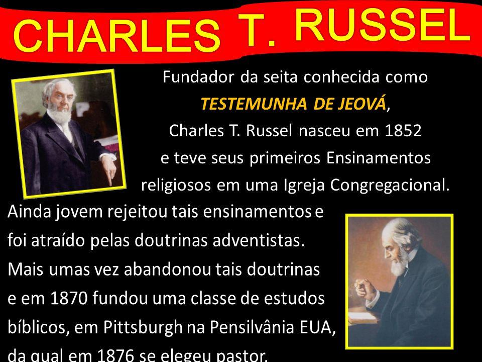 CHARLES Fundador da seita conhecida como TESTEMUNHA DE JEOVÁ, Charles T. Russel nasceu em 1852 e teve seus primeiros Ensinamentos religiosos em uma Ig