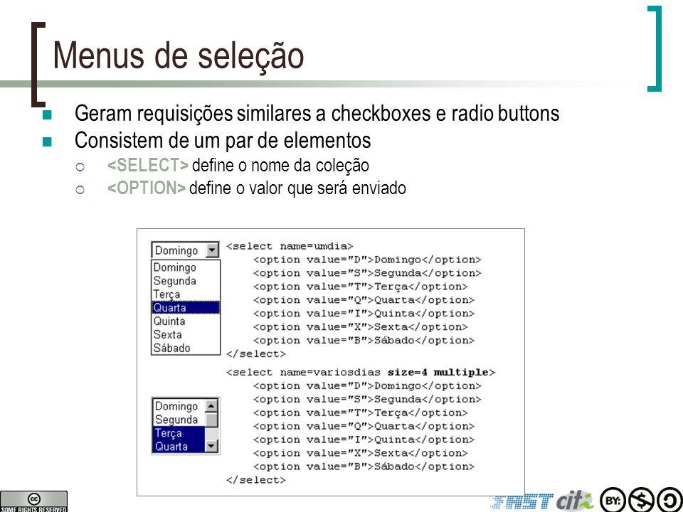 Menus de seleção Geram requisições similares a checkboxes e radio buttons Consistem de um par de elementos  define o nome da coleção  define o valor