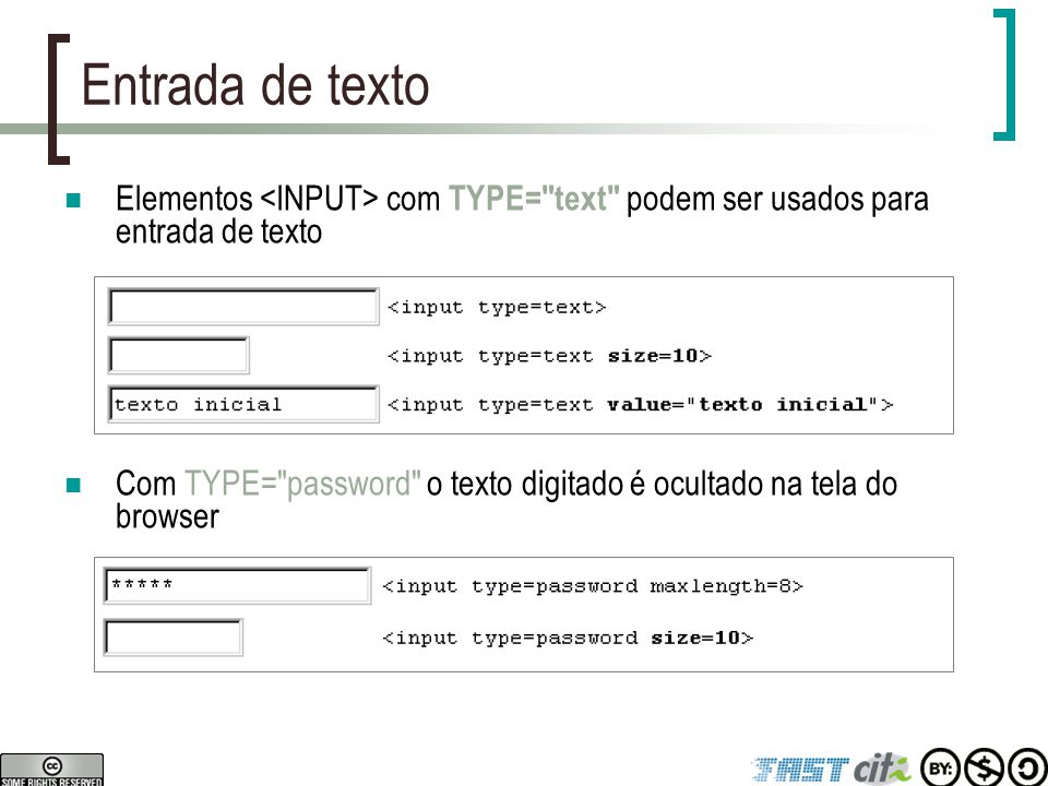 Entrada de texto Elementos com TYPE= text podem ser usados para entrada de texto Com TYPE= password o texto digitado é ocultado na tela do browser