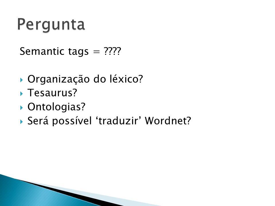 Semantic tags = ????  Organização do léxico?  Tesaurus?  Ontologias?  Será possível 'traduzir' Wordnet?