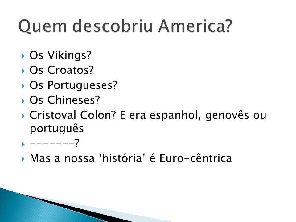  Os Vikings?  Os Croatos?  Os Portugueses?  Os Chineses?  Cristoval Colon? E era espanhol, genovês ou português  -------?  Mas a nossa 'históri