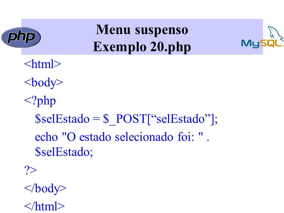 Menu suspenso Exemplo 20.php <?php $selEstado = $_POST[ selEstado ]; echo O estado selecionado foi: .
