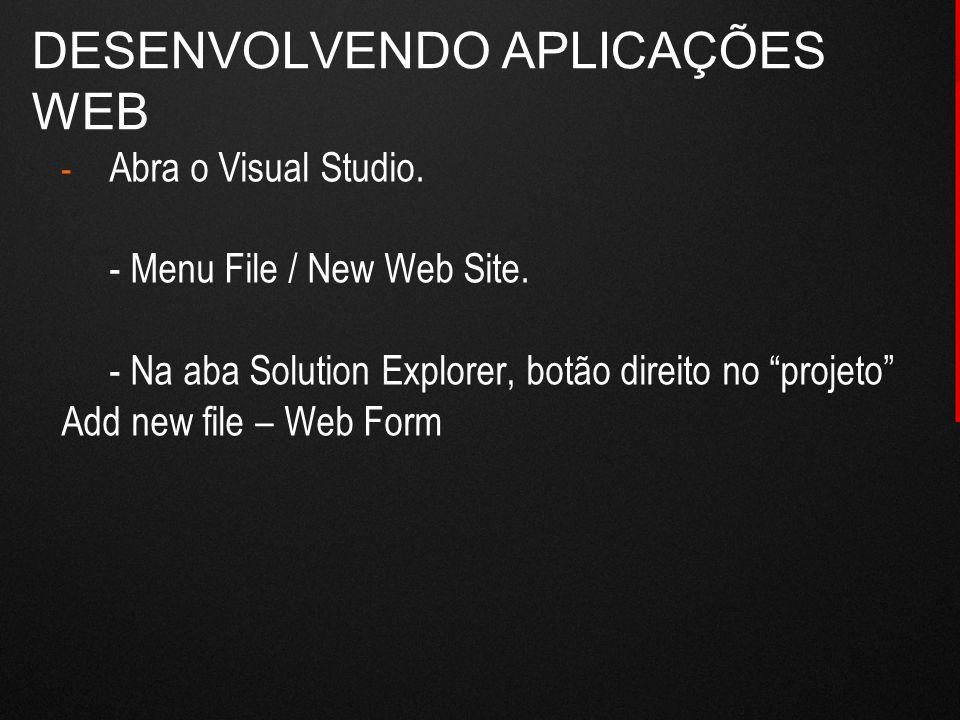 """DESENVOLVENDO APLICAÇÕES WEB - Abra o Visual Studio. - Menu File / New Web Site. - Na aba Solution Explorer, botão direito no """"projeto"""" Add new file –"""