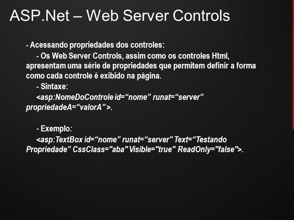 ASP.Net – Web Server Controls - Acessando propriedades dos controles: - Os Web Server Controls, assim como os controles Html, apresentam uma série de