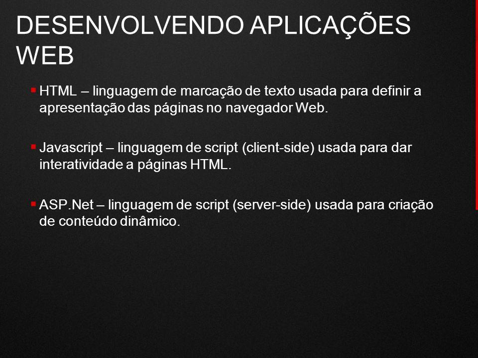 DESENVOLVENDO APLICAÇÕES WEB  HTML – linguagem de marcação de texto usada para definir a apresentação das páginas no navegador Web.  Javascript – li