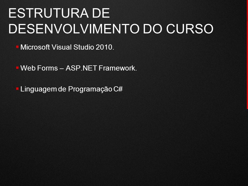 ESTRUTURA DE DESENVOLVIMENTO DO CURSO  Microsoft Visual Studio 2010.  Web Forms – ASP.NET Framework.  Linguagem de Programação C#