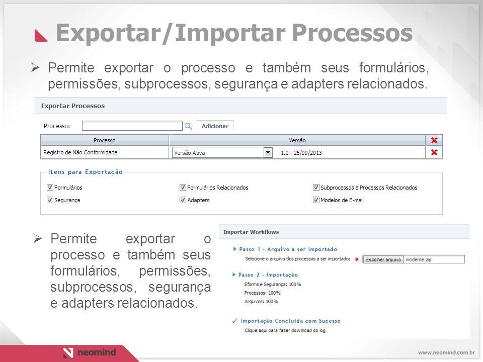 Exportar/Importar Processos  Permite exportar o processo e também seus formulários, permissões, subprocessos, segurança e adapters relacionados.