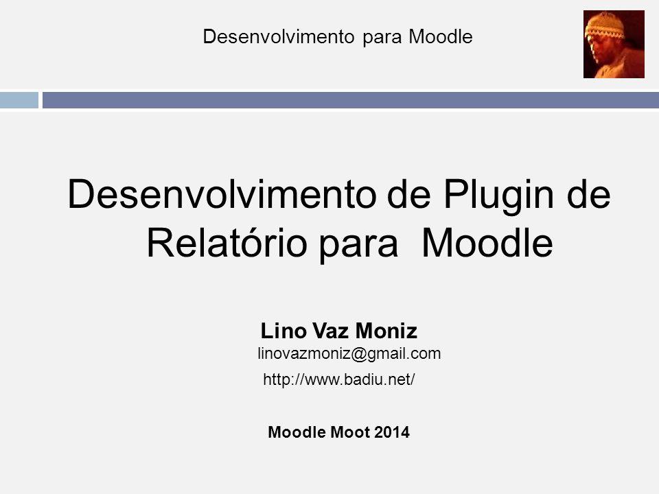 Desenvolvimento para Moodle Desenvolvimento de Plugin de Relatório para Moodle Lino Vaz Moniz linovazmoniz@gmail.com http://www.badiu.net/ Moodle Moot