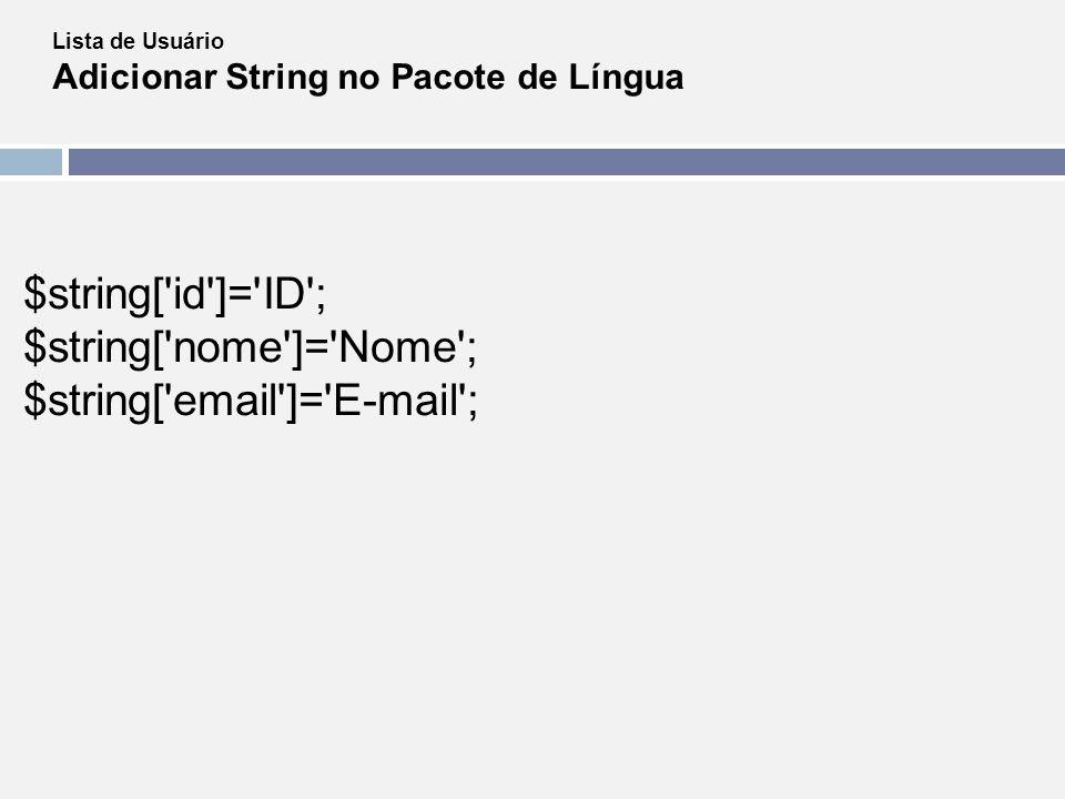 Lista de Usuário Adicionar String no Pacote de Língua $string['id']='ID'; $string['nome']='Nome'; $string['email']='E-mail';