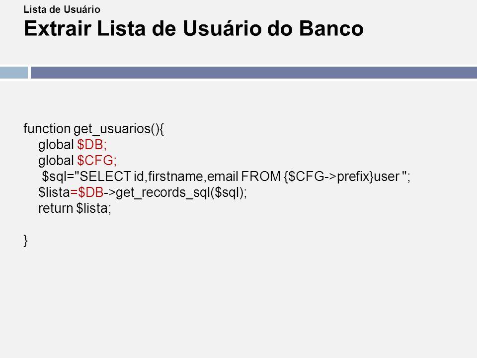 Lista de Usuário Extrair Lista de Usuário do Banco function get_usuarios(){ global $DB; global $CFG; $sql=
