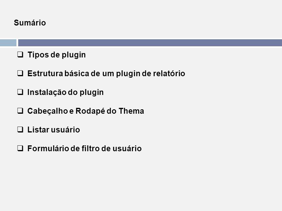 Sumário  Tipos de plugin  Estrutura básica de um plugin de relatório  Instalação do plugin  Cabeçalho e Rodapé do Thema  Listar usuário  Formulá
