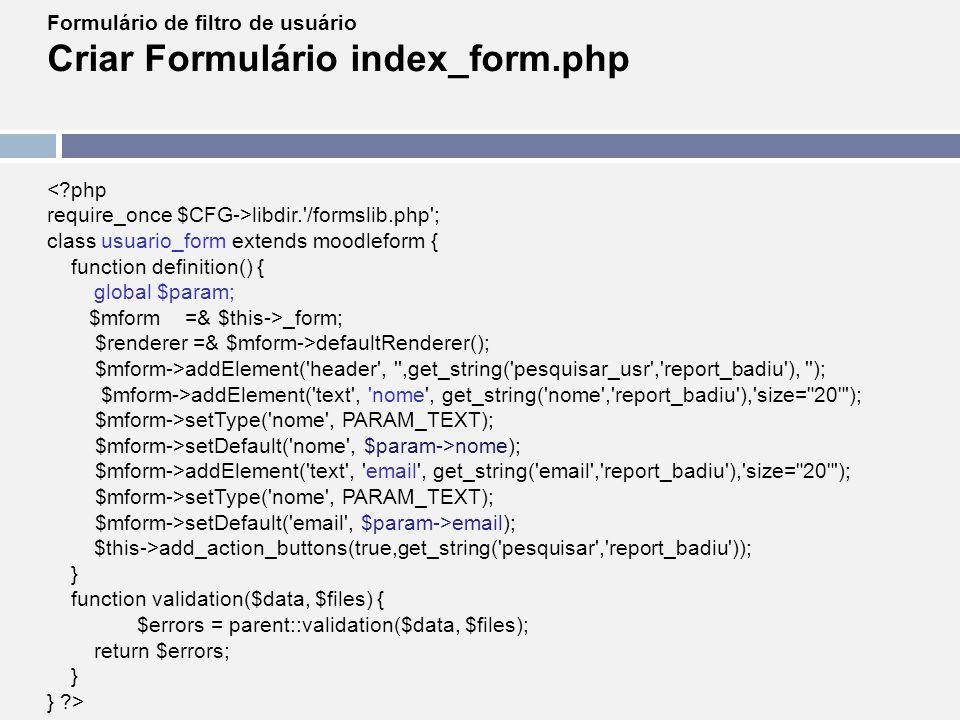 Formulário de filtro de usuário Criar Formulário index_form.php <?php require_once $CFG->libdir.'/formslib.php'; class usuario_form extends moodleform