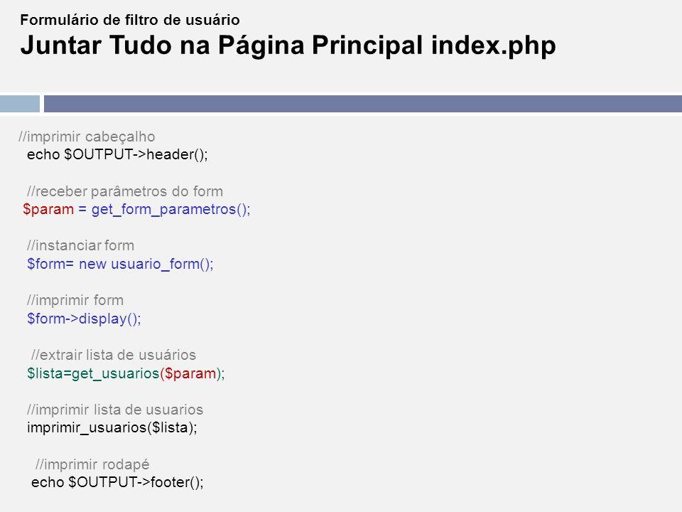 Formulário de filtro de usuário Juntar Tudo na Página Principal index.php //imprimir cabeçalho echo $OUTPUT->header(); //receber parâmetros do form $p