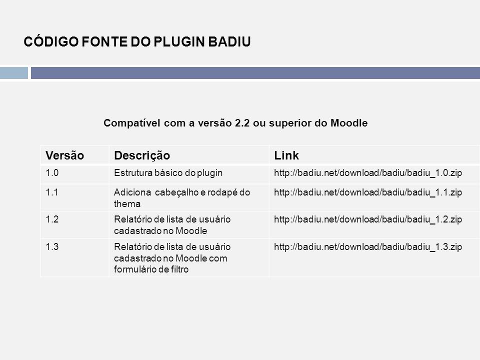 CÓDIGO FONTE DO PLUGIN BADIU Compatível com a versão 2.2 ou superior do Moodle VersãoDescriçãoLink 1.0Estrutura básico do pluginhttp://badiu.net/downl