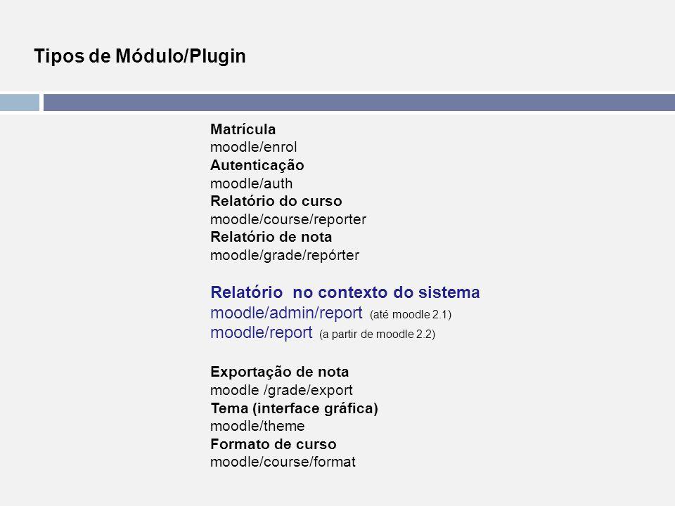 Tipos de Módulo/Plugin Matrícula moodle/enrol Autenticação moodle/auth Relatório do curso moodle/course/reporter Relatório de nota moodle/grade/repórt