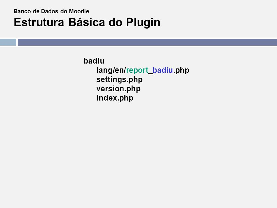 Banco de Dados do Moodle Estrutura Básica do Plugin badiu lang/en/report_badiu.php settings.php version.php index.php