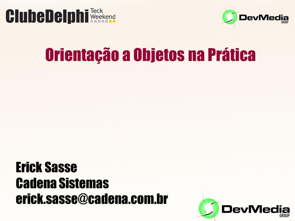Orientação a Objetos na Prática Erick Sasse Cadena Sistemas erick.sasse@cadena.com.br