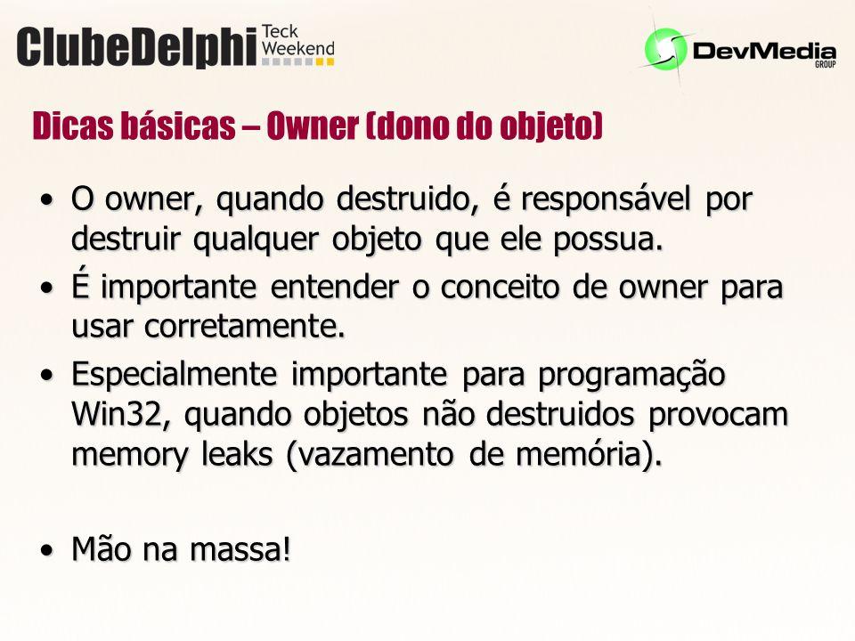 Dicas básicas – Owner (dono do objeto) O owner, quando destruido, é responsável por destruir qualquer objeto que ele possua.O owner, quando destruido, é responsável por destruir qualquer objeto que ele possua.