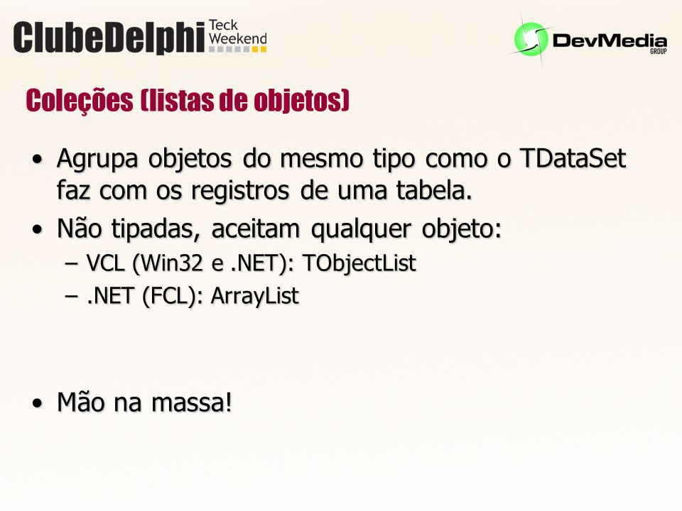 Coleções (listas de objetos) Agrupa objetos do mesmo tipo como o TDataSet faz com os registros de uma tabela.Agrupa objetos do mesmo tipo como o TDataSet faz com os registros de uma tabela.