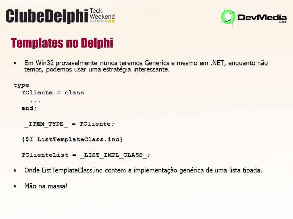 Templates no Delphi Em Win32 provavelmente nunca teremos Generics e mesmo em.NET, enquanto não temos, podemos usar uma estratégia interessante.Em Win32 provavelmente nunca teremos Generics e mesmo em.NET, enquanto não temos, podemos usar uma estratégia interessante.type TCliente = class TCliente = class......