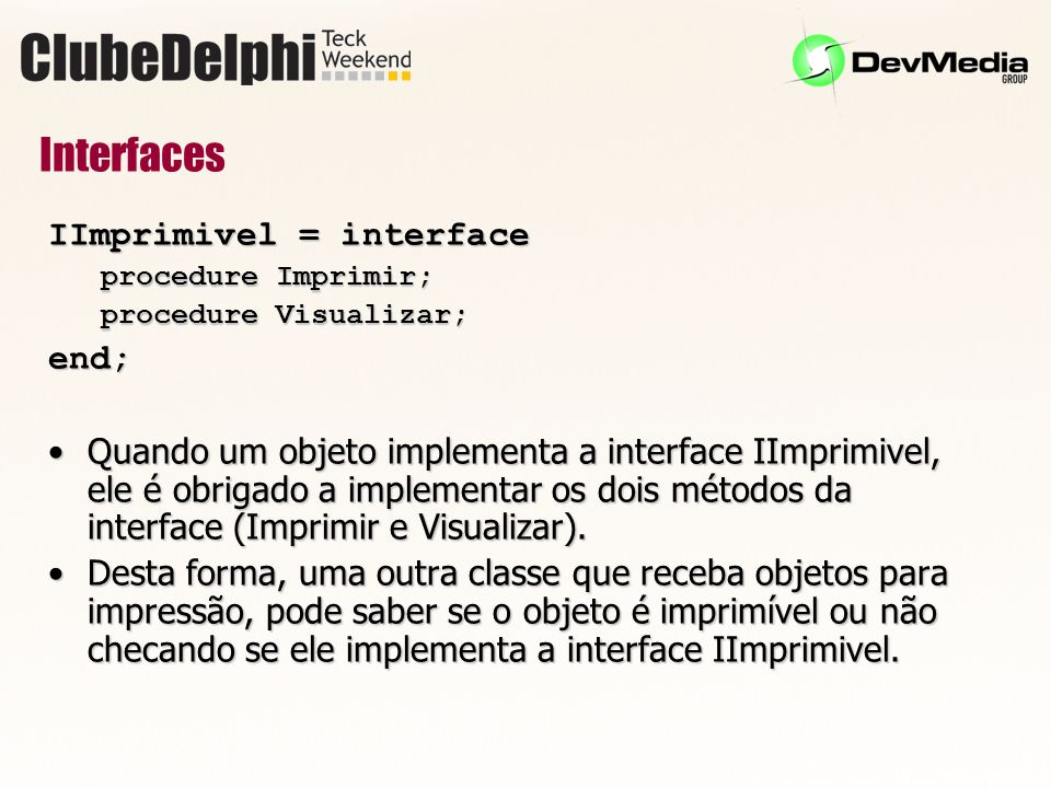Interfaces IImprimivel = interface procedure Imprimir; procedure Visualizar; end; Quando um objeto implementa a interface IImprimivel, ele é obrigado