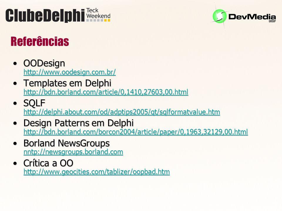 Referências OODesign http://www.oodesign.com.br/OODesign http://www.oodesign.com.br/ http://www.oodesign.com.br/ Templates em Delphi http://bdn.borland.com/article/0,1410,27603,00.htmlTemplates em Delphi http://bdn.borland.com/article/0,1410,27603,00.html http://bdn.borland.com/article/0,1410,27603,00.html SQLF http://delphi.about.com/od/adptips2005/qt/sqlformatvalue.htmSQLF http://delphi.about.com/od/adptips2005/qt/sqlformatvalue.htm http://delphi.about.com/od/adptips2005/qt/sqlformatvalue.htm Design Patterns em Delphi http://bdn.borland.com/borcon2004/article/paper/0,1963,32129,00.htmlDesign Patterns em Delphi http://bdn.borland.com/borcon2004/article/paper/0,1963,32129,00.html http://bdn.borland.com/borcon2004/article/paper/0,1963,32129,00.html Borland NewsGroups nntp://newsgroups.borland.comBorland NewsGroups nntp://newsgroups.borland.com nntp://newsgroups.borland.com Crítica a OO http://www.geocities.com/tablizer/oopbad.htmCrítica a OO http://www.geocities.com/tablizer/oopbad.htm http://www.geocities.com/tablizer/oopbad.htm