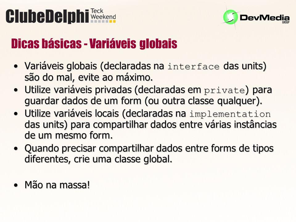 Dicas básicas - Variáveis globais Variáveis globais (declaradas na interface das units) são do mal, evite ao máximo.Variáveis globais (declaradas na interface das units) são do mal, evite ao máximo.