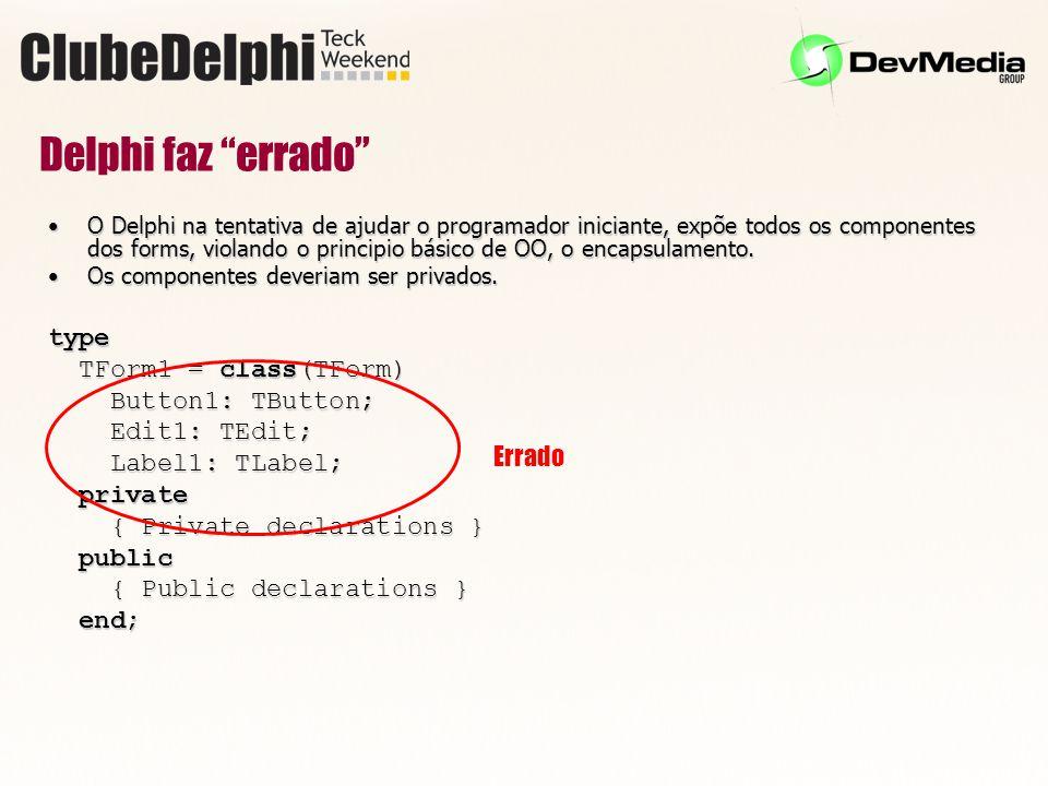 Delphi faz errado O Delphi na tentativa de ajudar o programador iniciante, expõe todos os componentes dos forms, violando o principio básico de OO, o encapsulamento.O Delphi na tentativa de ajudar o programador iniciante, expõe todos os componentes dos forms, violando o principio básico de OO, o encapsulamento.