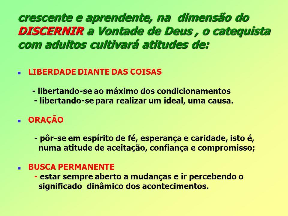 crescente e aprendente, na dimensão do DISCERNIR a Vontade de Deus, o catequista com adultos cultivará atitudes de: LIBERDADE DIANTE DAS COISAS - libe