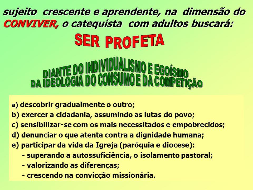 sujeito crescente e aprendente, na dimensão do CONVIVER, o catequista com adultos buscará: a) a) descobrir gradualmente o outro; b) exercer a cidadani