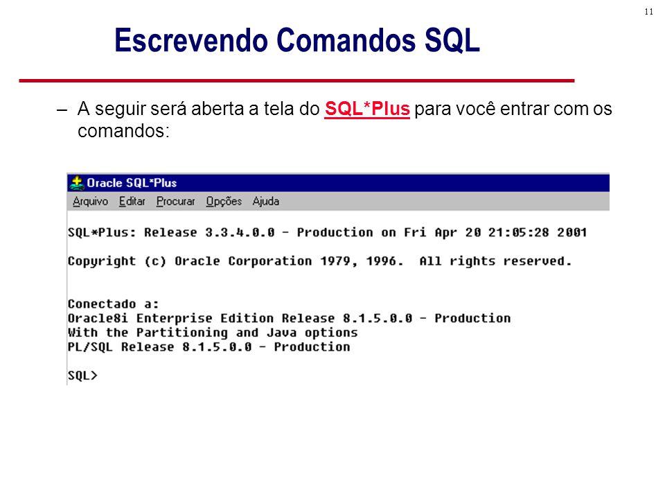 11 Escrevendo Comandos SQL –A seguir será aberta a tela do SQL*Plus para você entrar com os comandos: