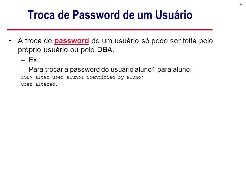 16 Troca de Password de um Usuário A troca de password de um usuário só pode ser feita pelo próprio usuário ou pelo DBA.
