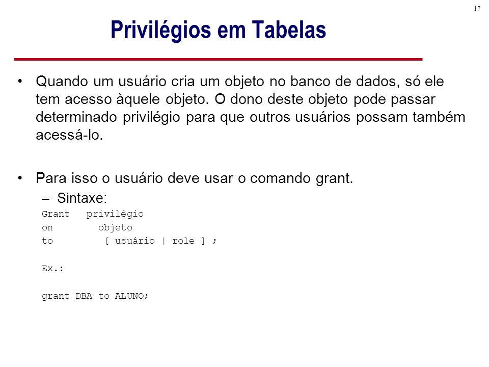 17 Privilégios em Tabelas Quando um usuário cria um objeto no banco de dados, só ele tem acesso àquele objeto.