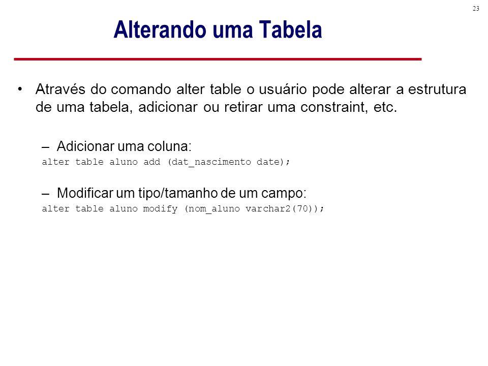 23 Alterando uma Tabela Através do comando alter table o usuário pode alterar a estrutura de uma tabela, adicionar ou retirar uma constraint, etc.