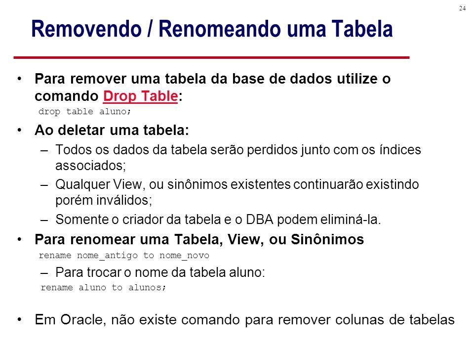 24 Removendo / Renomeando uma Tabela Para remover uma tabela da base de dados utilize o comando Drop Table: drop table aluno; Ao deletar uma tabela: –Todos os dados da tabela serão perdidos junto com os índices associados; –Qualquer View, ou sinônimos existentes continuarão existindo porém inválidos; –Somente o criador da tabela e o DBA podem eliminá-la.